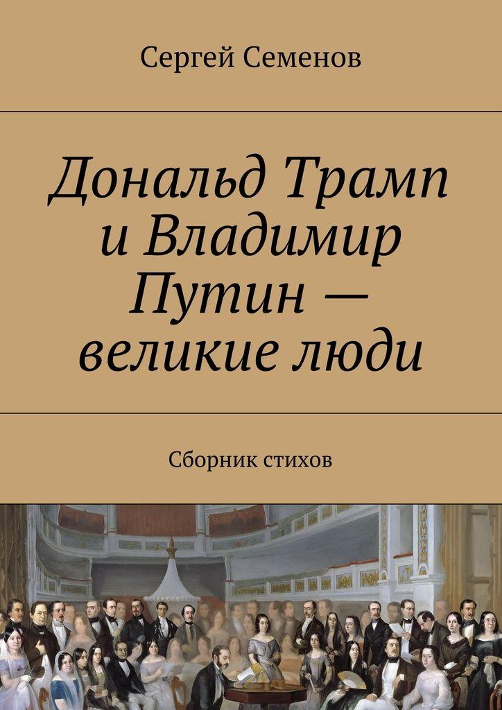 Дональд Трамп и Владимир Путин – великие люди - Сергей Семенов — Ridero