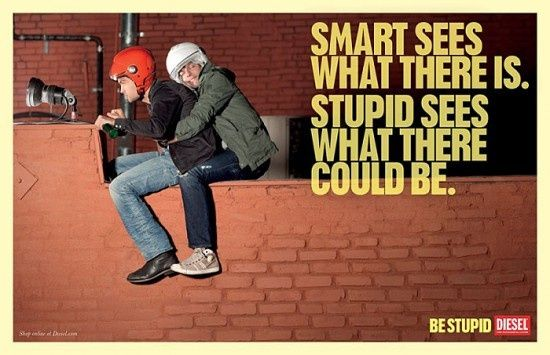 Smart sees what there is. Stupid sees what there could be. Be stupid. - Diesel