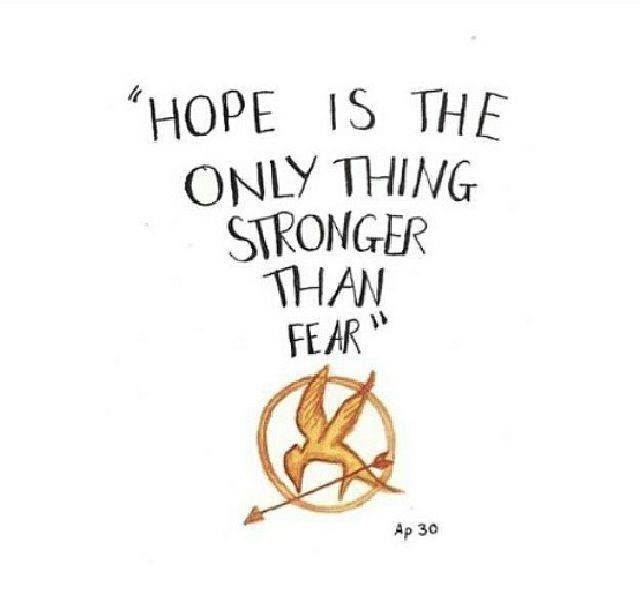 Hope is the only thing stronger than fear -Hunger Games quote