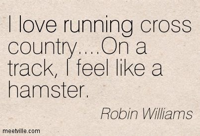 I love running cross country....On a track, I feel like a hamster. Robin Williams
