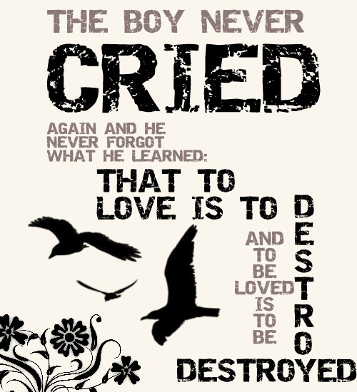 The boy never cried again and he never forgot what he learned: that to love its to destroy and to be loved is to be destroyed