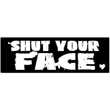 Shut your face!!!! Please