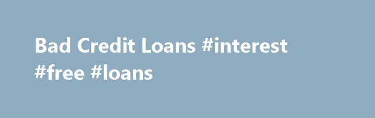 Bad Credit Loans #interest #free #loans http://nef2.com/bad-credit-loans-interest-free-loans/  #instant loans for bad credit # Bad Credit Loans Bad Credit Loans Personal bad credit loans are increasingly popular these days. A poor credit history can happen to anybody, at anytime. Perhaps you need a bad credit loan because you missed some payments on a previous loan, got into mortgage arrears, had a County Court...