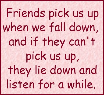 """""""Friends pick us up when we fall down, and if they can't pick us up, they lie down and listen for a while."""""""