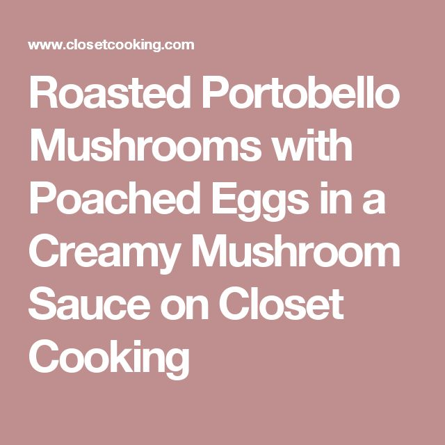Roasted Portobello Mushrooms with Poached Eggs in a Creamy Mushroom Sauce on Closet Cooking