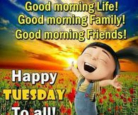 Good Morning Life! Good Morning Family! Good Morning Friends! Happy Tuesday To All!