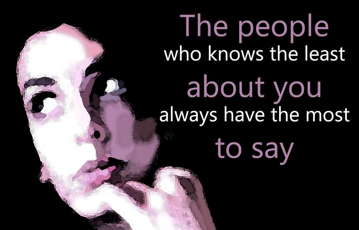 The people who knows the least about you always have the most to say...