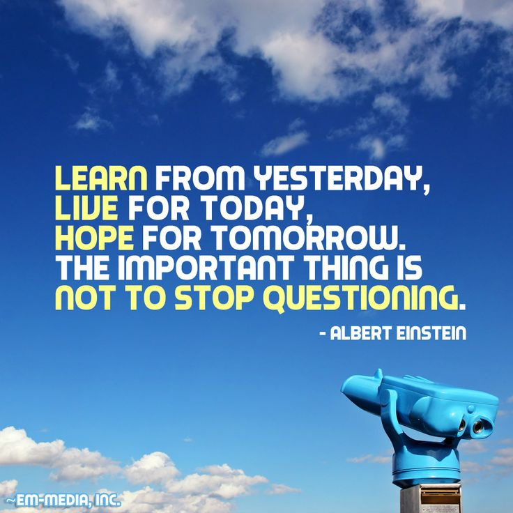 Learn from yesterday, live for today, hope for tomorrow. The important thing is not to stop questioning. ~Albert Einstein   (Follow @Em-Media, Inc.)