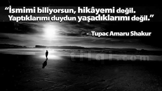 İsmimi biliyorsun, hikayemi değil. Yaptıklarımı duydun yaşadıklarımı değil. Tupac Amaru Shakur.