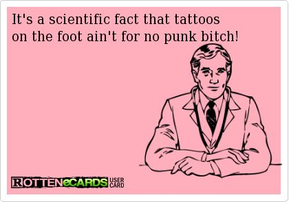 Its a scientific fact that tattoos on the foot aint for no punk bitch!
