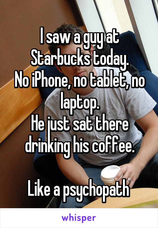 I saw a guy at Starbucks today. No iPhone, no tablet, no laptop. He just sat…
