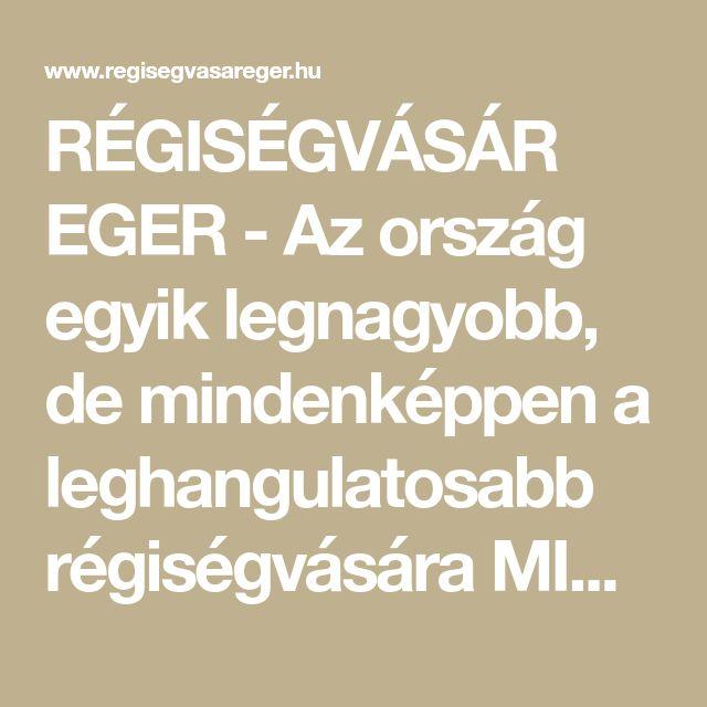 RÉGISÉGVÁSÁR EGER - Az ország egyik legnagyobb, de mindenképpen a leghangulatosabb régiségvására MINDEN HÓNAP 3. VASÁRNAPJÁN 7-16 ÓRÁIG