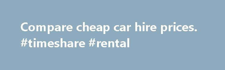 Compare cheap car hire prices. #timeshare #rental http://remmont.com/compare-cheap-car-hire-prices-timeshare-rental/  #uk rental cars # Car hire Compare car hire prices at thousands of destinations worldwide with weholiday.co.uk [1] Watch out for car hire excesses With the help of weholiday.co.uk [1] you can find a great deal on car hire at thousands of destinations worldwide, looking at the factors which matter most to you, and with the ability to choose between airport and city pick-ups…