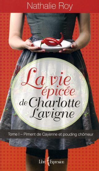 NATHALIE ROY - La Vie épicée de Charlotte Lavigne T.01 - Littérature Québec - Canada - LIVRES - Renaud-Bray.com - Ma librairie coup de coeur