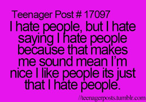 """Why is this a """"teenager post""""? I didn't develop a solid sense of hatred for humaninty until my 20's."""