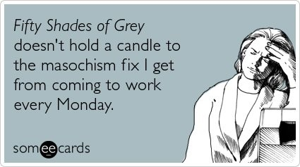 Fifty Shades of Grey lol: Mondays Quotes, 50 Shades, Fifty Shades, Funny Stuff, Grey, Gotta Laughing, Ecards, True Stories, E Cards