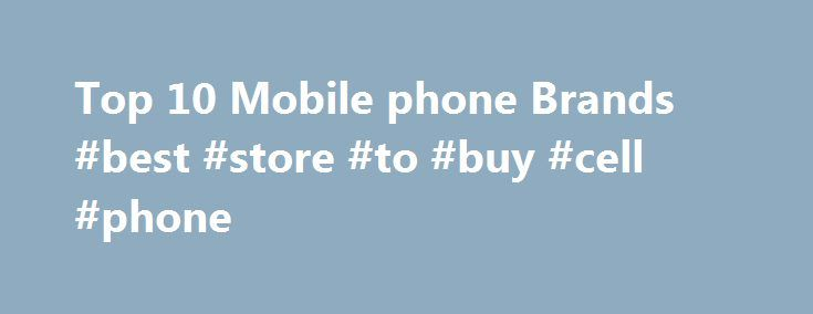 Top 10 Mobile phone Brands #best #store #to #buy #cell #phone http://mobile.remmont.com/top-10-mobile-phone-brands-best-store-to-buy-cell-phone/  Top 10 Mobile phone Brands In his widely growing market of mobile phones, all the brands are busy to cover some significant role for generating a position in the market. So, we are here presents the top ten mobile phone brands which serve the entire world with their highly responsive features and qualities. Here weRead More