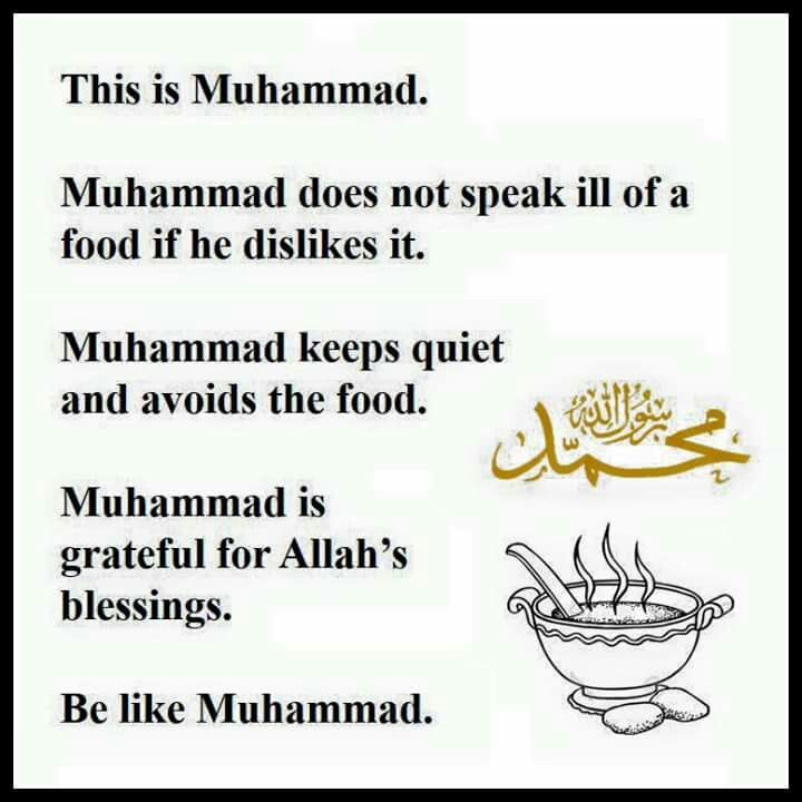 """Be Like Muhammad  Muhammad does not speak ill of food.  Muhammad is grateful.  Be like Muhammad.  """"The Prophet, peace and blessings be upon him, would never complain about food, but he would eat food he liked and he would leave what he disliked""""- Sahih Bukhari 3370.  Say Peace be upon him"""
