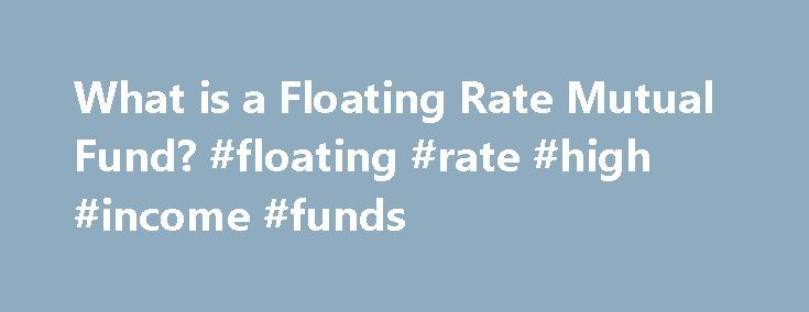 What is a Floating Rate Mutual Fund? #floating #rate #high #income #funds http://connecticut.remmont.com/what-is-a-floating-rate-mutual-fund-floating-rate-high-income-funds/  # What is a Floating Rate Fund? Updated March 29, 2017 A floating rate fund is a mutual fund that holds loans made by large companies. These loans don t pay a fixed interest rate. Instead, the interest rate is adjustable, in much the same way that an adjustable rate home equity loan works. Because the interest rate…