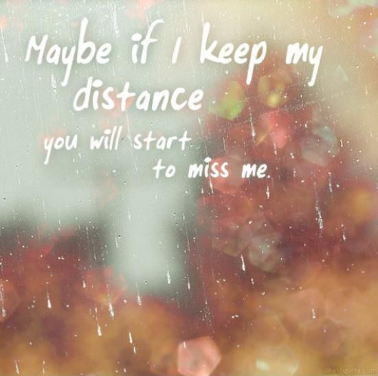 Maybe if I keep my distance you will start to miss me. Picture Quotes.