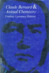 CLAUDE BERNARD AND ANIMAL CHEMISTRY: THE EMERGENCE OF A SCIENTIST ~ Frederic Lawrence Holmes ~ Harvard University Press ~ 1974