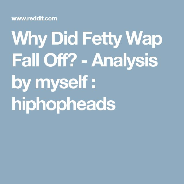 Why Did Fetty Wap Fall Off? - Analysis by myself : hiphopheads