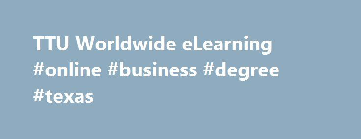TTU Worldwide eLearning #online #business #degree #texas http://omaha.nef2.com/ttu-worldwide-elearning-online-business-degree-texas/  # TTU Worldwide eLearning ONLINE AND DISTANCE STUDENT SUPPORT Worldwide eLearning fully supports our online Red Raiders. From an extensive student support portal to our live 24/7 phone and online chat help desk, we make sure that our students always have the assistance they need. Students, call us today at (806) 853-5153 or toll-free (844) 897-0537. ONLINE AND…