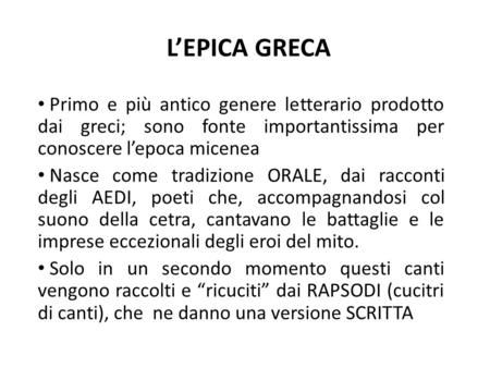 L'EPICA GRECA Primo e più antico genere letterario prodotto dai greci; sono fonte importantissima per conoscere l'epoca micenea Nasce come tradizione ORALE,
