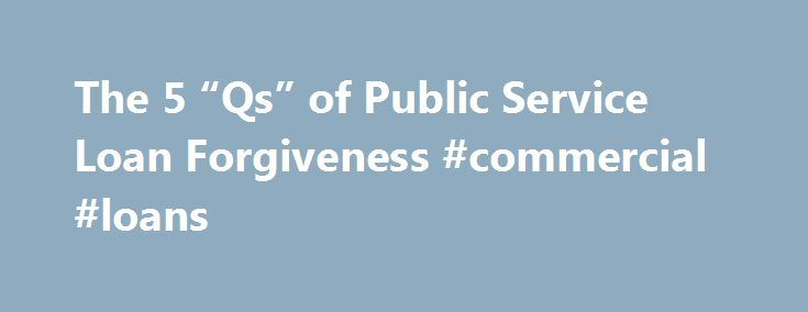 "The 5 ""Qs"" of Public Service Loan Forgiveness #commercial #loans http://loan.remmont.com/the-5-qs-of-public-service-loan-forgiveness-commercial-loans/  #loan forgiveness # The 5 ""Qs"" of Public Service Loan Forgiveness #StudentLoanForgiveness. It's a hashtag now, so you'll all pay attention, right? Everyone wants their student loans forgiven. The perception is that very few qualify for any forgiveness programs. But did you know that there is one broad, employment-based forgiveness program for…"
