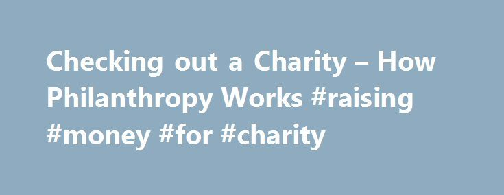 Checking out a Charity – How Philanthropy Works #raising #money #for #charity http://donate.nef2.com/checking-out-a-charity-how-philanthropy-works-raising-money-for-charity/  #reputable charities # How Philanthropy Works Up Next There are also numerous non-commercial organizations, such as the Council of Better Business Bureaus. The Foundation Center and GuideStar (Philanthropic Research, Inc.'s Web site), as well as professional organizations for nonprofit administrators. It's always…