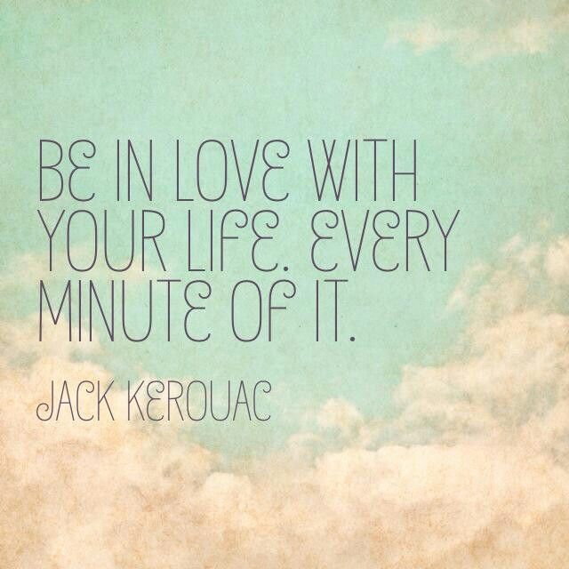 Be In Love With Your Life • Every Minute Of It • By Jack Kerouac