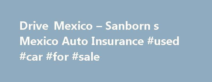 Drive Mexico – Sanborn s Mexico Auto Insurance #used #car #for #sale http://insurances.nef2.com/drive-mexico-sanborn-s-mexico-auto-insurance-used-car-for-sale/  #insurance for cars # Mexico Auto Rental Liability Coverage by HDI Seguros Contact us today for a quick and easy quote for your Mexico rental car insurance. If you are flying into Mexico, and plan to rent a car, purchasing Mexican car rental insurance is one of the most proactive steps you can take to prepare for your trip to Mexico…