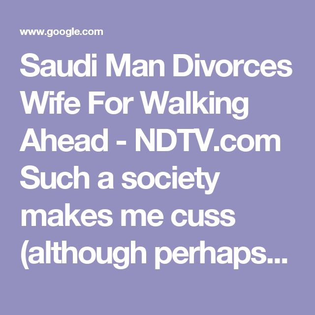 Saudi Man Divorces Wife For Walking Ahead - NDTV.com; makes me cuss (although perhaps these women exemplify a way out of marital slavery.)