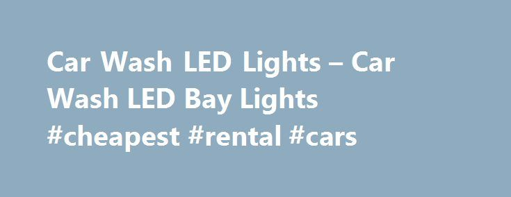 Car Wash LED Lights – Car Wash LED Bay Lights #cheapest #rental #cars http://car.remmont.com/car-wash-led-lights-car-wash-led-bay-lights-cheapest-rental-cars/  #led lights for cars # Car Wash LED Lights for your car wash and parking lot is by far the most energy efficient way to go, plus the amount of illumination produced by LED is second to none. We are passionate about digital illumination from LED lights and believe that this is the wave of […]The post Car Wash LED Lights – Car Wash LED…