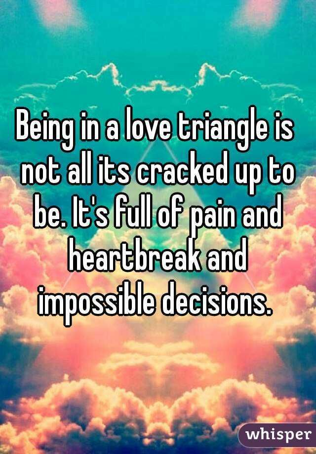 Being in a love triangle is not all its cracked up to be. It's full of pain and heartbreak and impossible decisions.