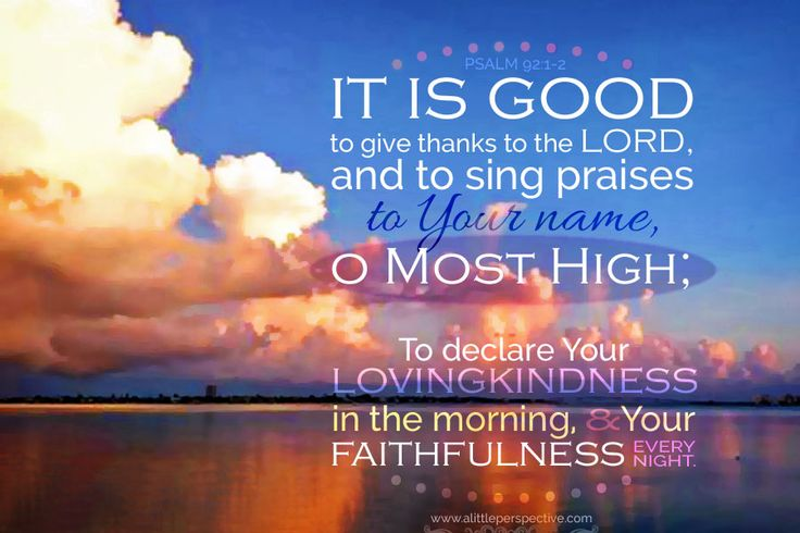 It is good to give thanks to the LORD, and to sing praises to Your name, O Most High; to declare Your lovingkindness in the morning, and Your faithfulness every night. Psa 92:1-2 <3