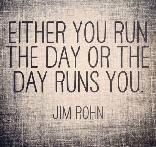 Either you run the day of the day runs you. Jim Rohn Inspiration for my real estate business.