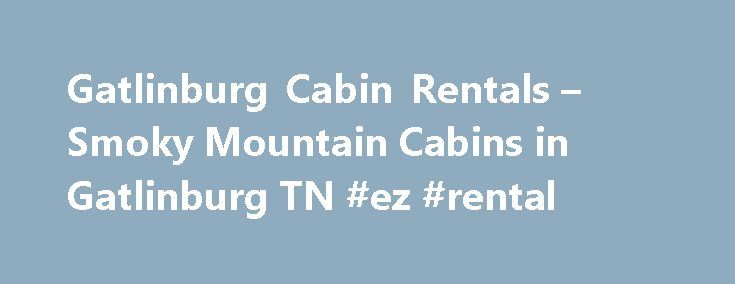 Gatlinburg Cabin Rentals – Smoky Mountain Cabins in Gatlinburg TN #ez #rental http://rental.nef2.com/gatlinburg-cabin-rentals-smoky-mountain-cabins-in-gatlinburg-tn-ez-rental/  #rentals in # Cabin Rental Search Parkside Cabin Rentals 122 Parkway Gatlinburg, TN 37738 Toll Free 1-866-808-7525 Gatlinburg Cabin Rentals in the beautiful Smoky Mountains Parkside Cabin Rentals features Gatlinburg cabin rentals  in the beautiful Smoky Mountains. We have a variety of chalets and log cabins in…