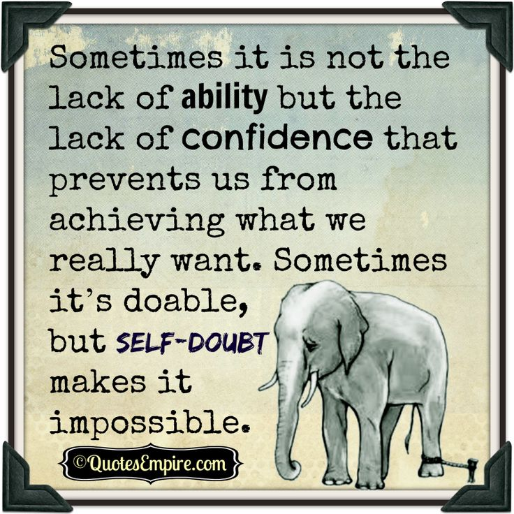 Sometimes it is not the lack of ability but the lack of confidence that prevents us from achieving what we really want. Sometimes it's doable, but self-doubt makes it impossible.