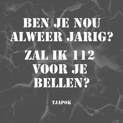 BEN JE NOU ALWEER JARIG? ZAL IK 112 VOOR JE  BELLEN?  #QUOTES TJAPOK
