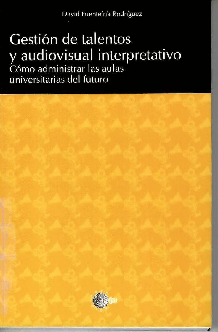 Gestión de talentos y audiovisual interpretativo : Cómo administrar las aulas universitarias del futuro / David Fuentefría Rodríguez http://absysnetweb.bbtk.ull.es/cgi-bin/abnetopac?ACC=DOSEARCH&xsqf99=514933.