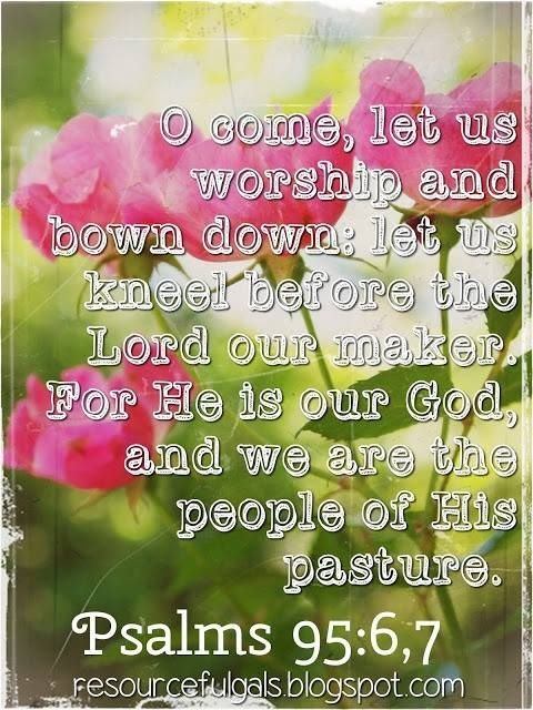 "Psalm 95: 6-7a (1611 KJV !!!!) "" O come, let us worship and bow down: let us kneel before the Lord our maker."" (7a) "" For he is our God; and we are the people of his pasture,"""