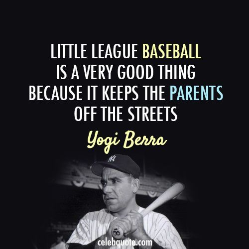 "Yogi Berra - ""Little League baseball is a very good thing because it keeps the parents off the streets."""