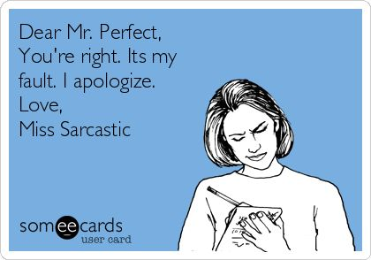 Dear Mr. Perfect, You're right. It's my fault. I apologize. Love, Miss Sarcastic.