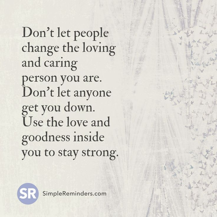 Don't let people change the loving and caring person you are. Don't let anyone get you down. Use the love and goodness inside you to stay strong.