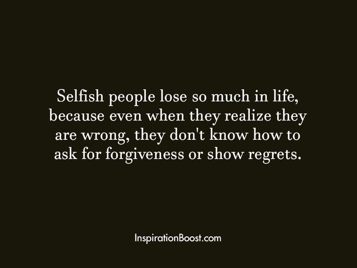 Selfish people lose so much in life, because even when they realize they are wrong, they don't know how to ask for forgiveness or show regrets.