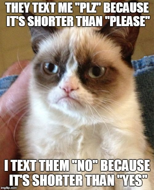 "Stolen meme | THEY TEXT ME ""PLZ"" BECAUSE IT'S SHORTER THAN ""PLEASE"" I TEXT THEM ""NO"" BECAUSE IT'S SHORTER THAN ""YES"" 