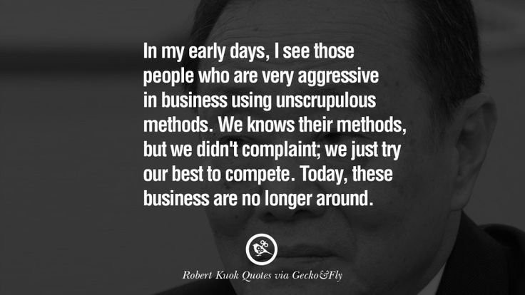 In my early days, I see those people who are very aggressive in business using unscrupulous methods. We knows their methods, but we didn't complaint; we just try our best to compete. Today, these business are no longer around. 10 Inspiring Robert Kuok Quotes on Business, Opportunities, and Success