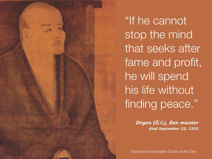"""""""If he cannot stop the mind that seeks after fame and profit, he will spend his life without finding peace."""" Dōgen, Zen master, died September 22, 1253."""