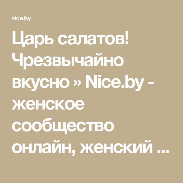 Царь салатов! Чрезвычайно вкусно » Nice.by - женское сообщество онлайн, женский форум в Беларуси!